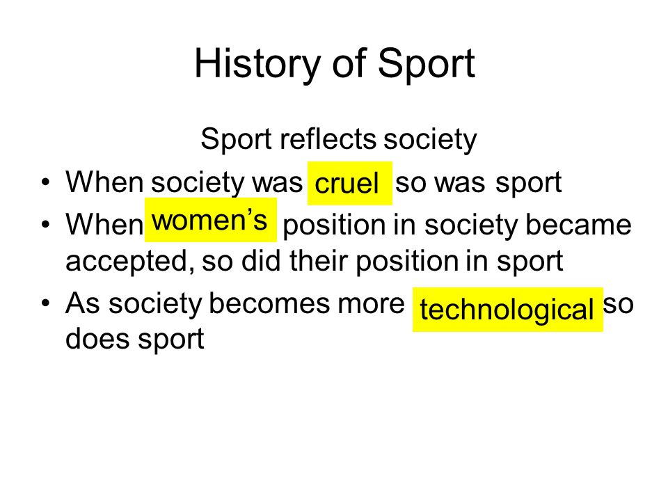 History of Sport Sport reflects society When society was so was sport When position in society became accepted, so did their position in sport As society becomes more so does sport cruel women's technological