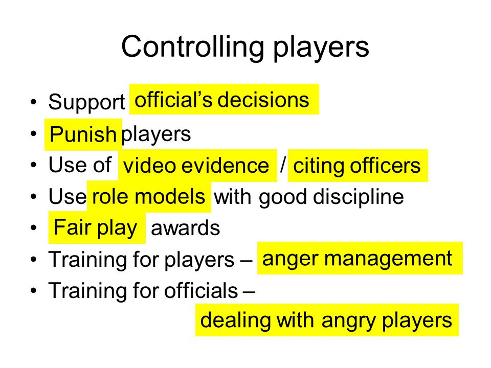 Controlling players Support players Use of / Use with good discipline awards Training for players – Training for officials – official's decisions Punish video evidenceciting officers role models Fair play anger management dealing with angry players