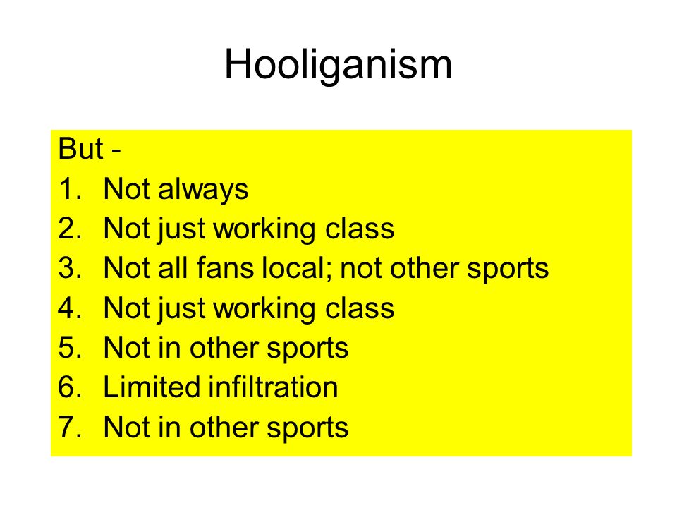 But - 1.Not always 2.Not just working class 3.Not all fans local; not other sports 4.Not just working class 5.Not in other sports 6.Limited infiltration 7.Not in other sports Hooliganism