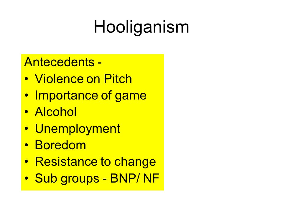 Antecedents - Violence on Pitch Importance of game Alcohol Unemployment Boredom Resistance to change Sub groups - BNP/ NF Hooliganism