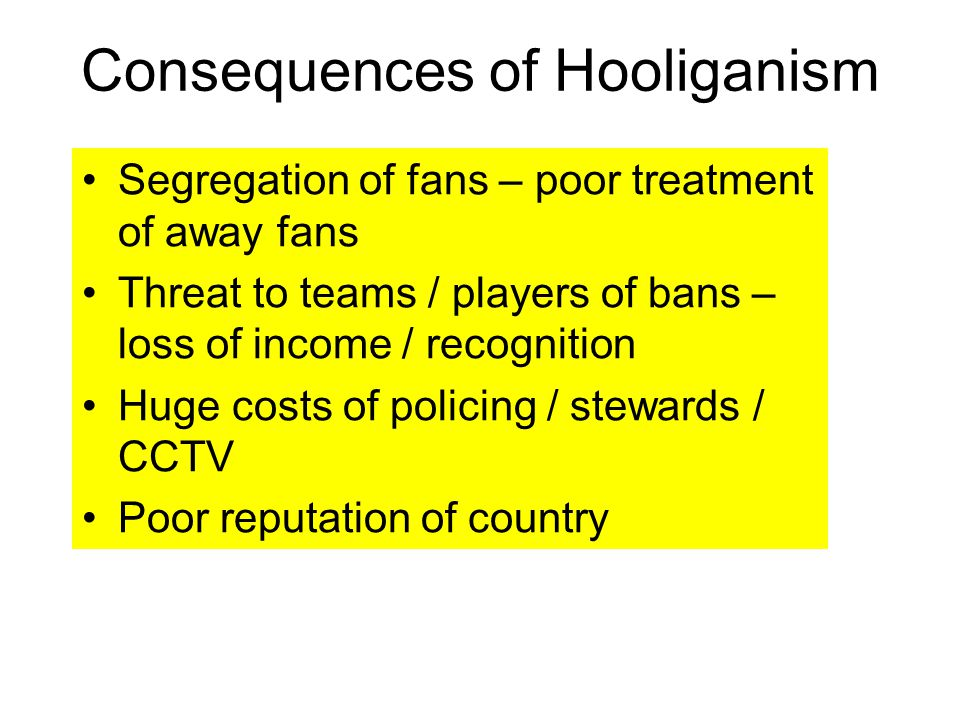 Segregation of fans – poor treatment of away fans Threat to teams / players of bans – loss of income / recognition Huge costs of policing / stewards / CCTV Poor reputation of country Consequences of Hooliganism