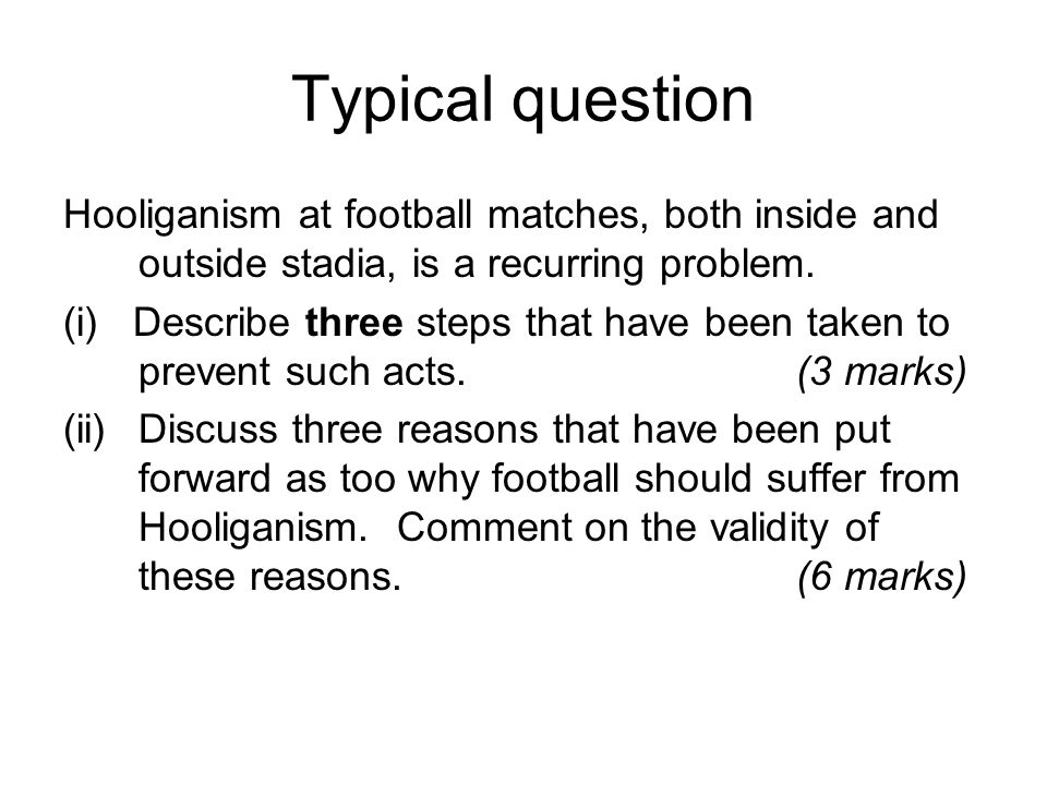 Typical question Hooliganism at football matches, both inside and outside stadia, is a recurring problem.
