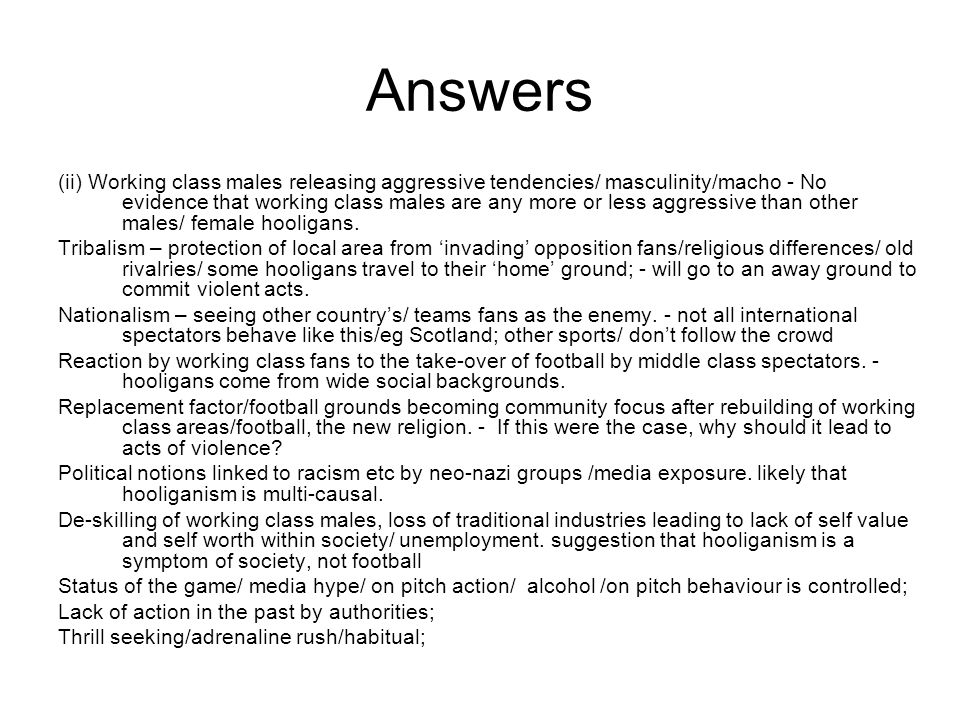 Answers (ii) Working class males releasing aggressive tendencies/ masculinity/macho - No evidence that working class males are any more or less aggressive than other males/ female hooligans.