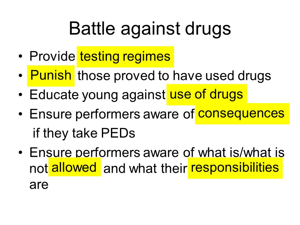 Battle against drugs Provide those proved to have used drugs Educate young against Ensure performers aware of if they take PEDs Ensure performers aware of what is/what is not and what their are testing regimes Punish use of drugs consequences allowedresponsibilities