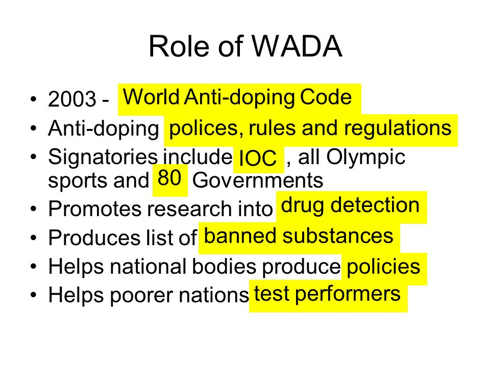 Role of WADA 2003 - Anti-doping Signatories include, all Olympic sports and Governments Promotes research into Produces list of Helps national bodies produce Helps poorer nations World Anti-doping Code polices, rules and regulations IOC 80 drug detection banned substances policies test performers