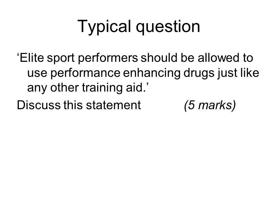 Typical question 'Elite sport performers should be allowed to use performance enhancing drugs just like any other training aid.' Discuss this statement(5 marks)