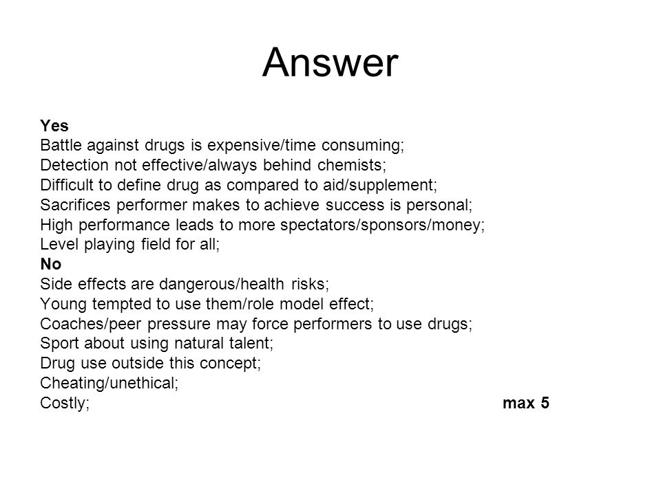 Answer Yes Battle against drugs is expensive/time consuming; Detection not effective/always behind chemists; Difficult to define drug as compared to aid/supplement; Sacrifices performer makes to achieve success is personal; High performance leads to more spectators/sponsors/money; Level playing field for all; No Side effects are dangerous/health risks; Young tempted to use them/role model effect; Coaches/peer pressure may force performers to use drugs; Sport about using natural talent; Drug use outside this concept; Cheating/unethical; Costly;max 5