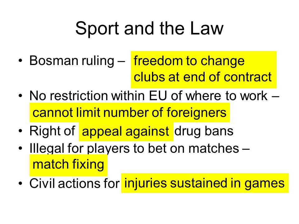 Sport and the Law Bosman ruling – No restriction within EU of where to work – Right of drug bans Illegal for players to bet on matches – Civil actions for freedom to change clubs at end of contract cannot limit number of foreigners appeal against match fixing injuries sustained in games