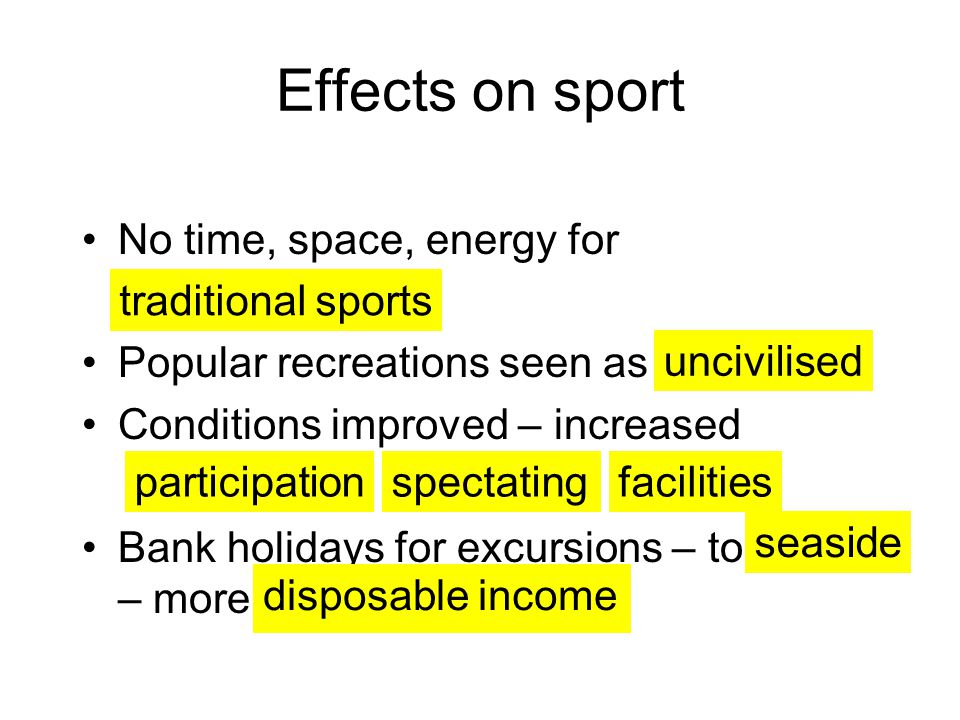 Effects on sport No time, space, energy for Popular recreations seen as Conditions improved – increased Bank holidays for excursions – to – more traditional sports uncivilised participationspectatingfacilities seaside disposable income