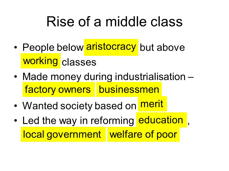 Rise of a middle class People below but above classes Made money during industrialisation – Wanted society based on Led the way in reforming, aristocracy working factory ownersbusinessmen merit education local governmentwelfare of poor