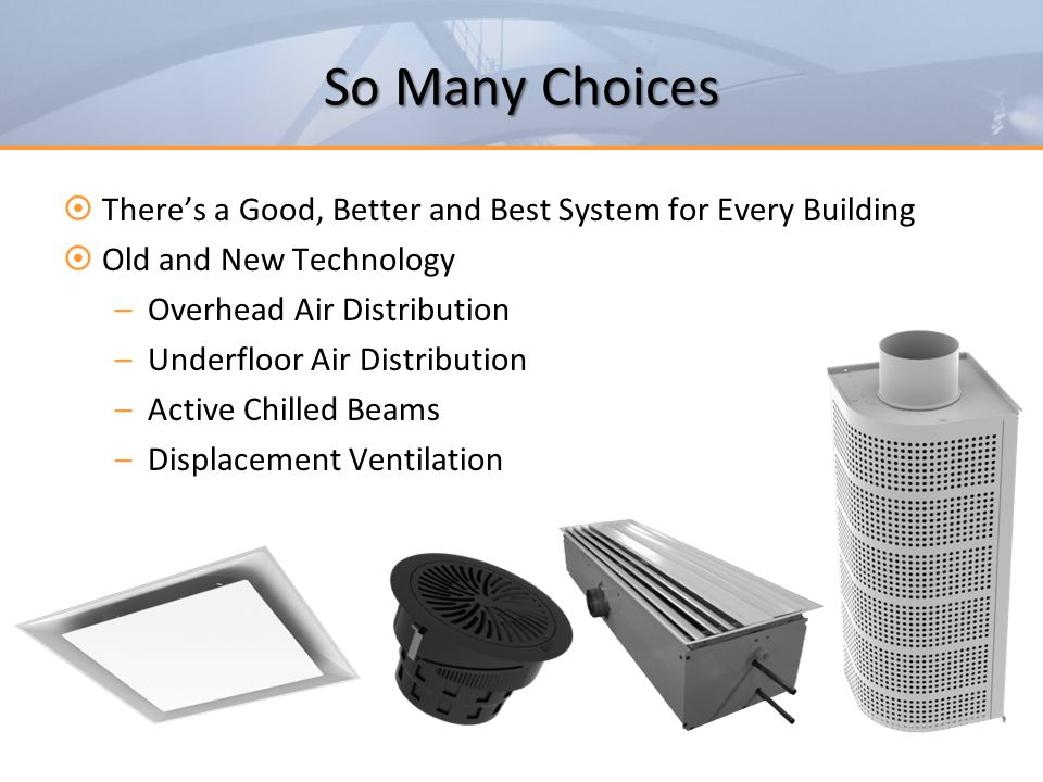 Summary  Many types of systems and outlets are available, but there's always a best choice  Selecting the right air pattern is critical  Be aware of surfaces and ceilings  Keep overhead heating temperatures low  Select diffusers to be inaudible