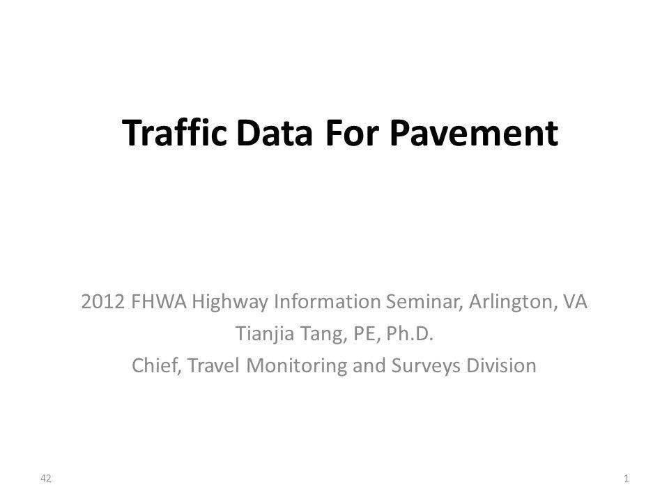 Traffic Data For Pavement 2012 FHWA Highway Information Seminar, Arlington, VA Tianjia Tang, PE, Ph.D.