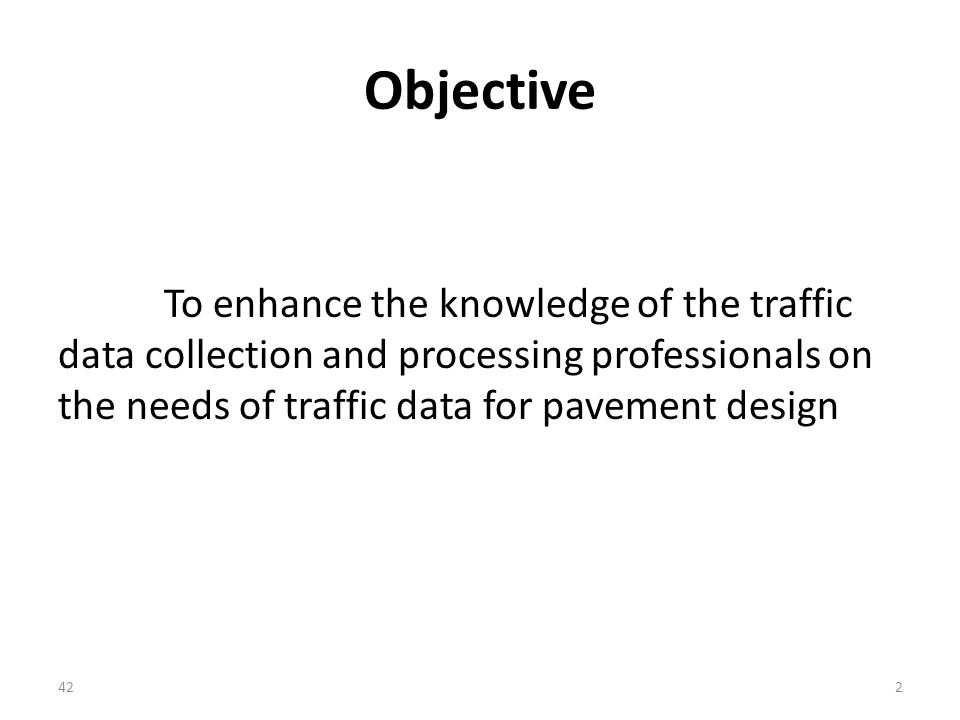 Objective To enhance the knowledge of the traffic data collection and processing professionals on the needs of traffic data for pavement design 422