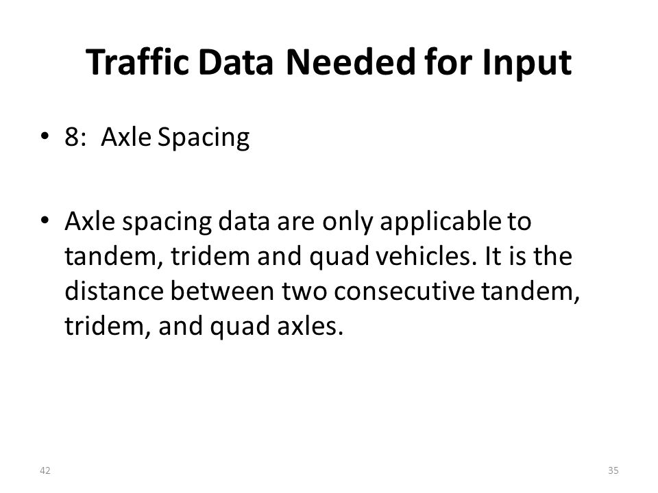 Traffic Data Needed for Input 8: Axle Spacing Axle spacing data are only applicable to tandem, tridem and quad vehicles.