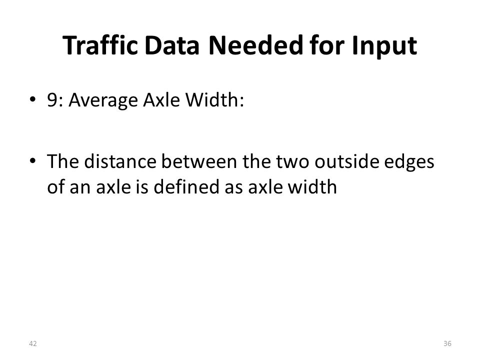 Traffic Data Needed for Input 9: Average Axle Width: The distance between the two outside edges of an axle is defined as axle width 4236