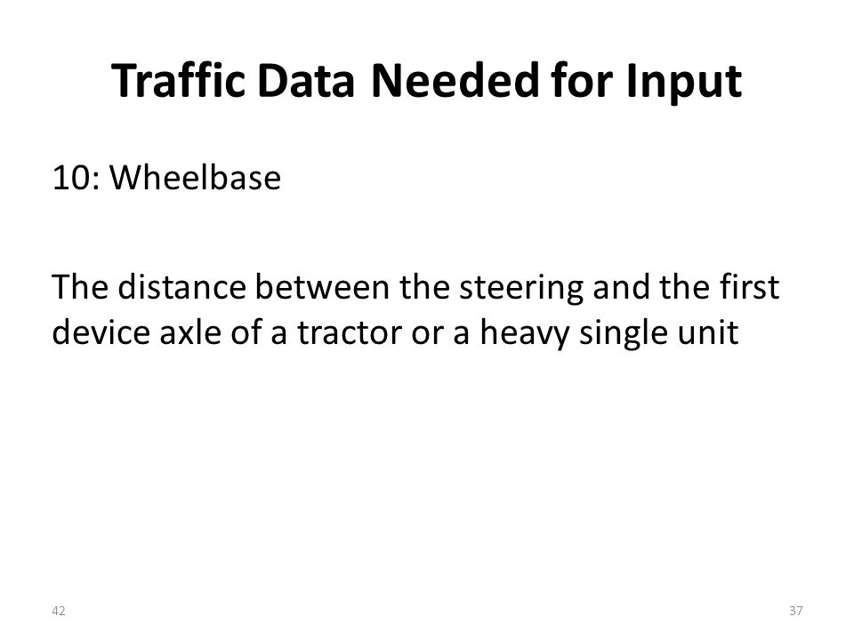 Traffic Data Needed for Input 10: Wheelbase The distance between the steering and the first device axle of a tractor or a heavy single unit 4237
