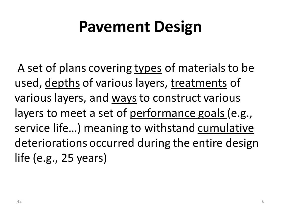 Pavement Design A set of plans covering types of materials to be used, depths of various layers, treatments of various layers, and ways to construct various layers to meet a set of performance goals (e.g., service life…) meaning to withstand cumulative deteriorations occurred during the entire design life (e.g., 25 years) 426