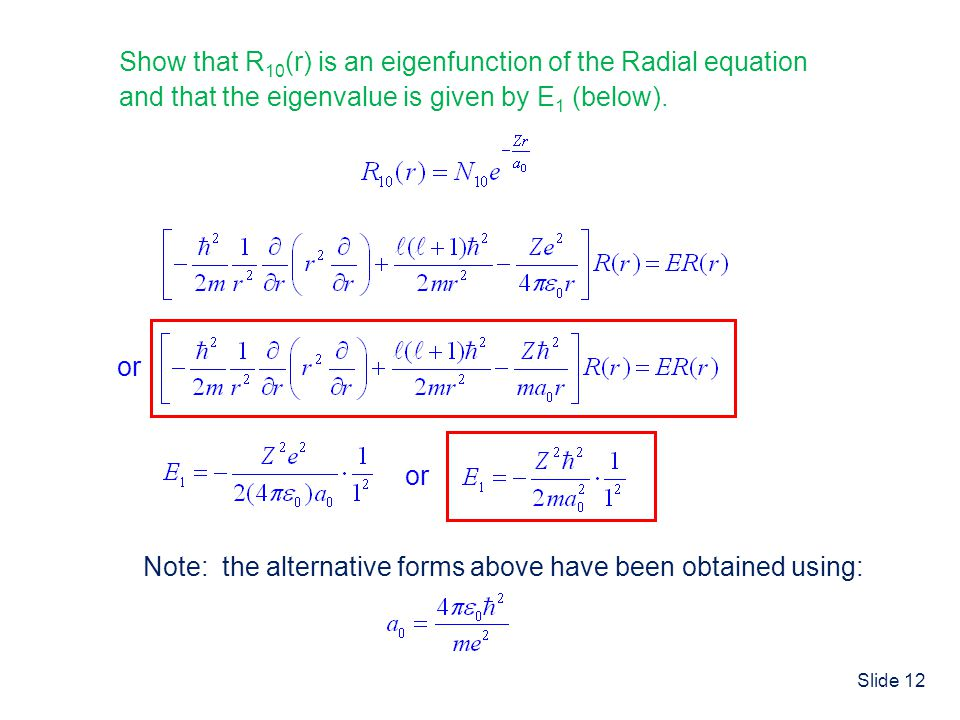 Slide 12 Show that R 10 (r) is an eigenfunction of the Radial equation and that the eigenvalue is given by E 1 (below). or Note: the alternative forms