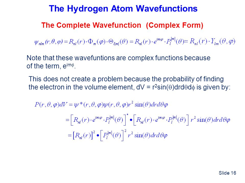 Slide 16 The Hydrogen Atom Wavefunctions The Complete Wavefunction (Complex Form) Note that these wavefuntions are complex functions because of the te