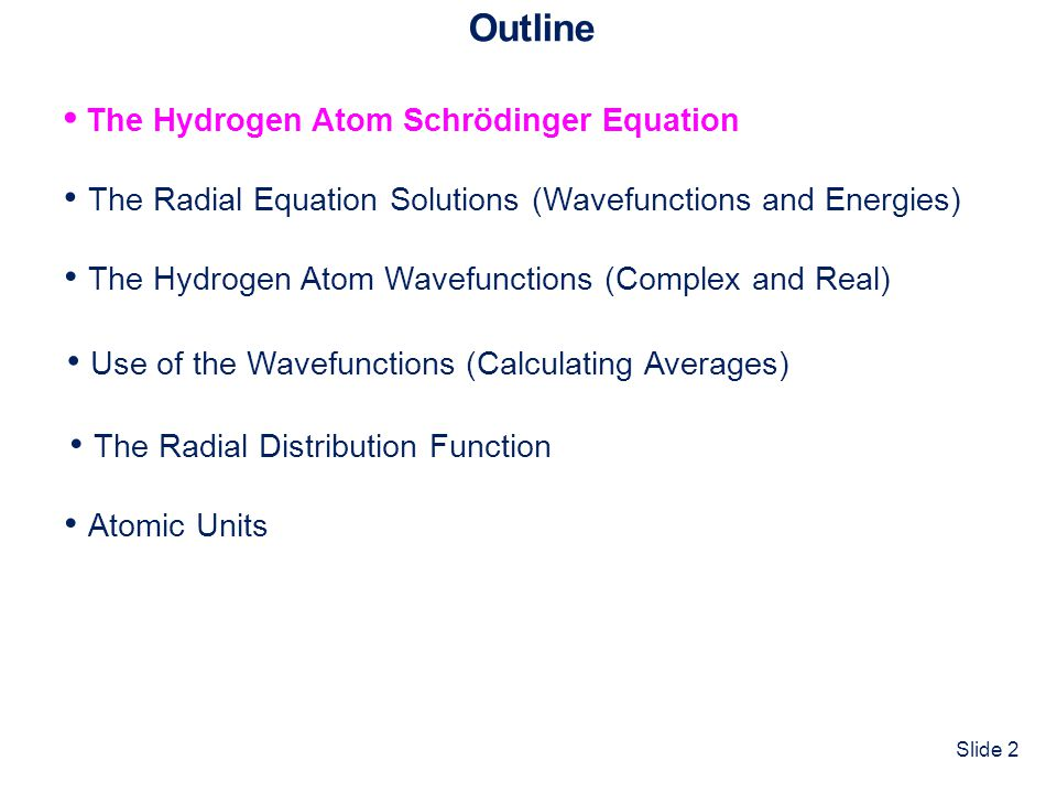 Slide 2 Outline The Hydrogen Atom Schrödinger Equation The Radial Equation Solutions (Wavefunctions and Energies) Atomic Units The Hydrogen Atom Wavefunctions (Complex and Real) Use of the Wavefunctions (Calculating Averages) The Radial Distribution Function