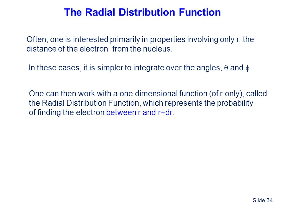 Slide 34 The Radial Distribution Function Often, one is interested primarily in properties involving only r, the distance of the electron from the nuc
