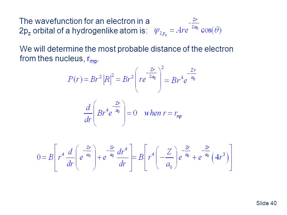 Slide 40 The wavefunction for an electron in a 2p z orbital of a hydrogenlike atom is: We will determine the most probable distance of the electron fr