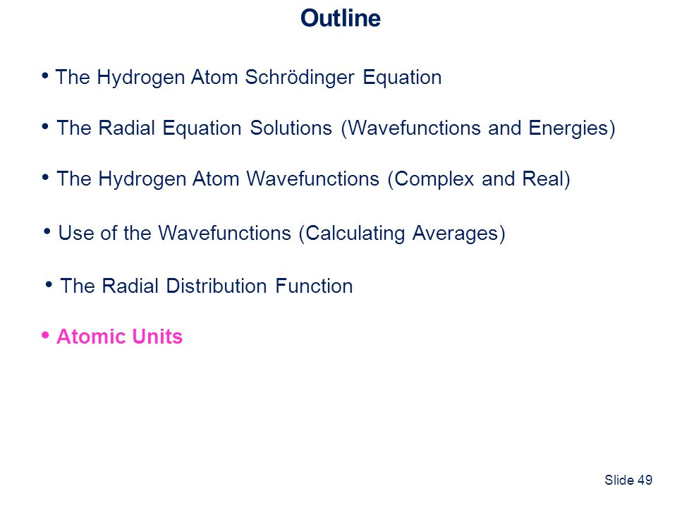 Slide 49 Outline The Hydrogen Atom Schrödinger Equation The Radial Equation Solutions (Wavefunctions and Energies) Atomic Units The Hydrogen Atom Wave