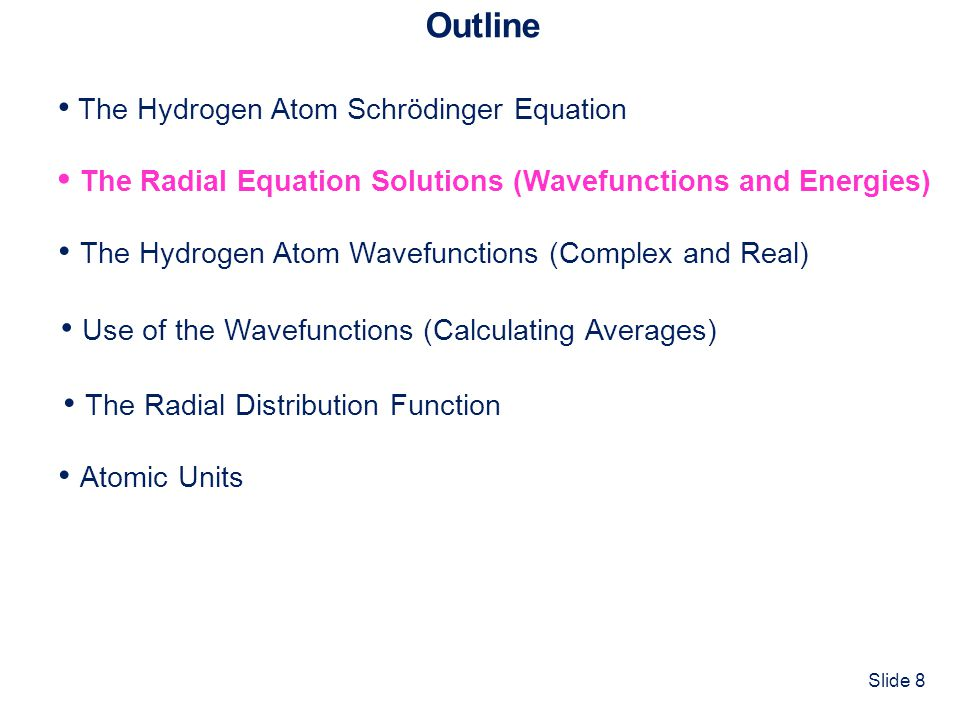 Slide 8 Outline The Hydrogen Atom Schrödinger Equation The Radial Equation Solutions (Wavefunctions and Energies) Atomic Units The Hydrogen Atom Wavefunctions (Complex and Real) Use of the Wavefunctions (Calculating Averages) The Radial Distribution Function