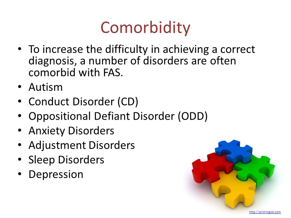 Comorbidity To increase the difficulty in achieving a correct diagnosis, a number of disorders are often comorbid with FAS. Autism Conduct Disorder (C