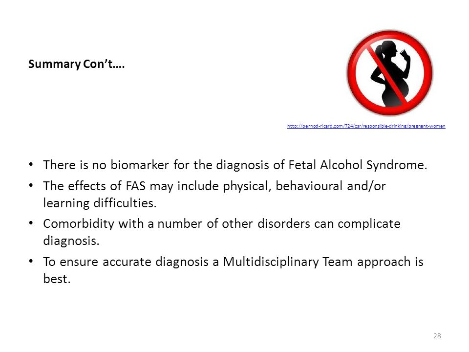 Summary Con't…. There is no biomarker for the diagnosis of Fetal Alcohol Syndrome. The effects of FAS may include physical, behavioural and/or learnin