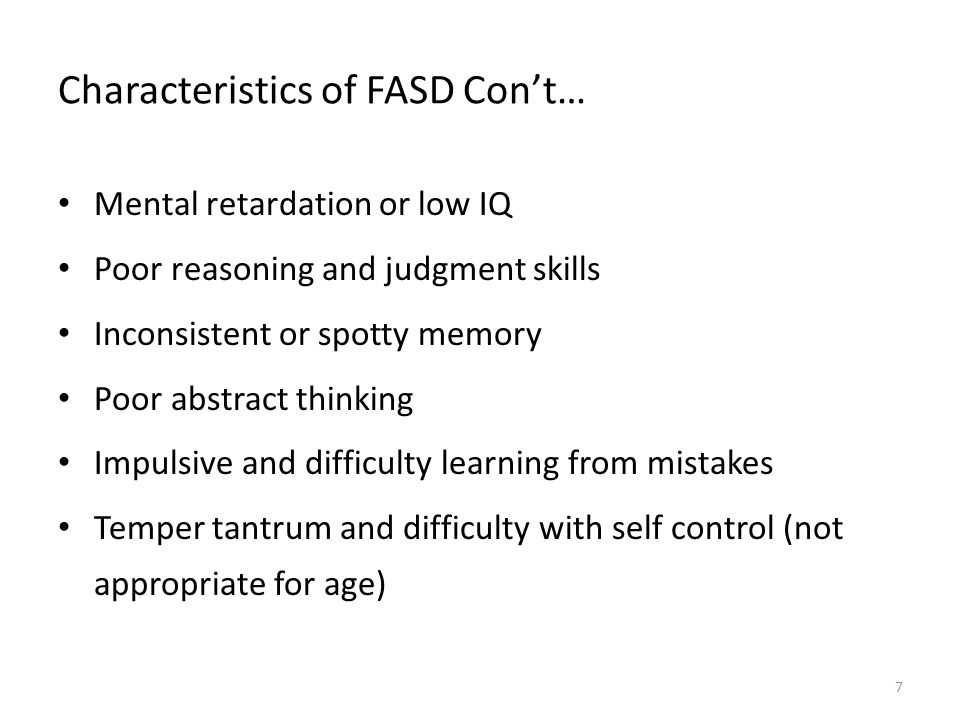 Characteristics of FASD Con't… Mental retardation or low IQ Poor reasoning and judgment skills Inconsistent or spotty memory Poor abstract thinking Impulsive and difficulty learning from mistakes Temper tantrum and difficulty with self control (not appropriate for age) 7