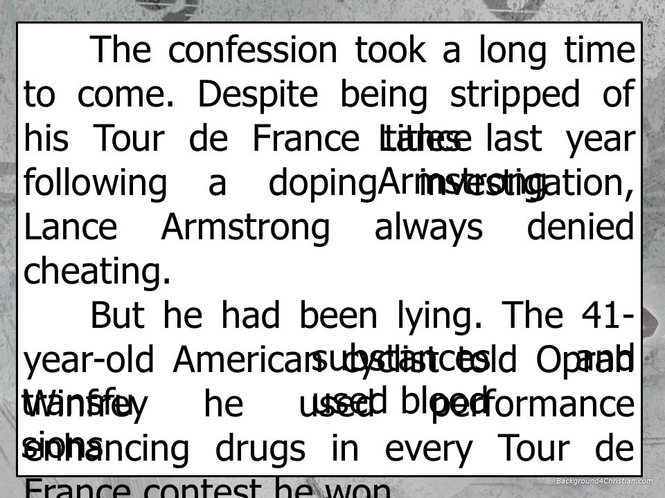 Armstrong's confession - 18 January 2013 Lance Armstrong, the former cycling champion, has admitted to using drugs to improve his performance for the first time.