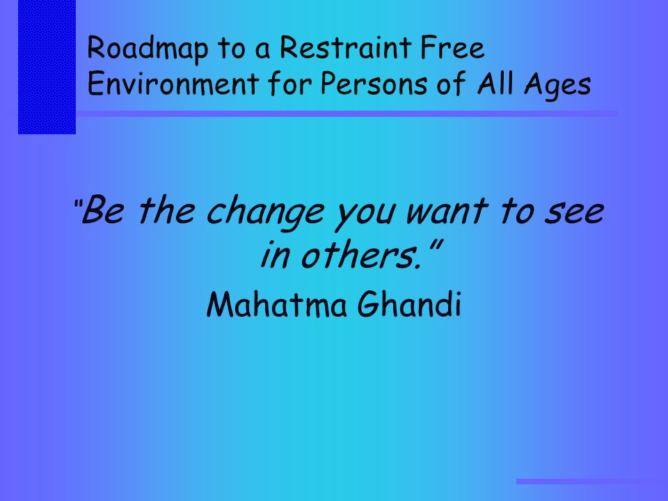 Roadmap to a Restraint Free Environment for Persons of All Ages Be the change you want to see in others. Mahatma Ghandi
