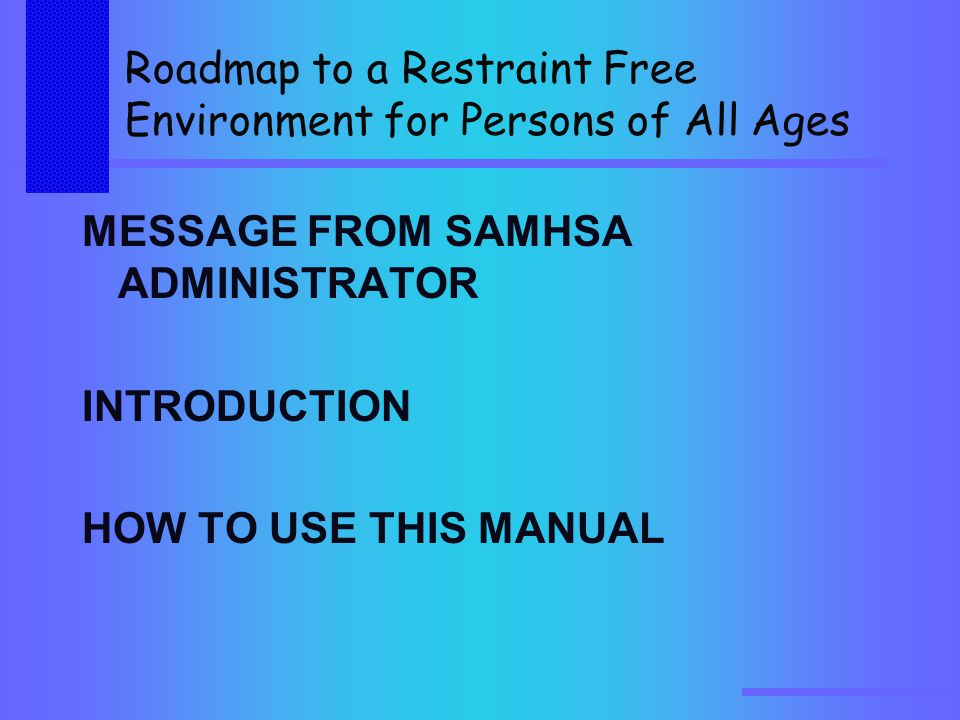 Roadmap to a Restraint Free Environment for Persons of All Ages MESSAGE FROM SAMHSA ADMINISTRATOR INTRODUCTION HOW TO USE THIS MANUAL