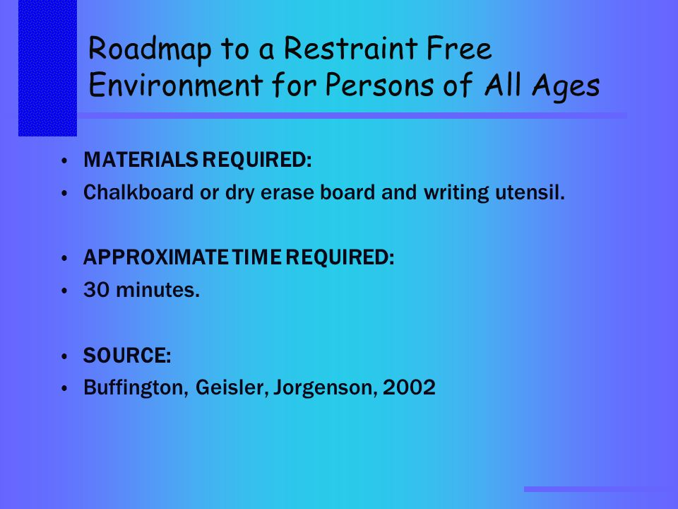 Roadmap to a Restraint Free Environment for Persons of All Ages MATERIALS REQUIRED: Chalkboard or dry erase board and writing utensil.