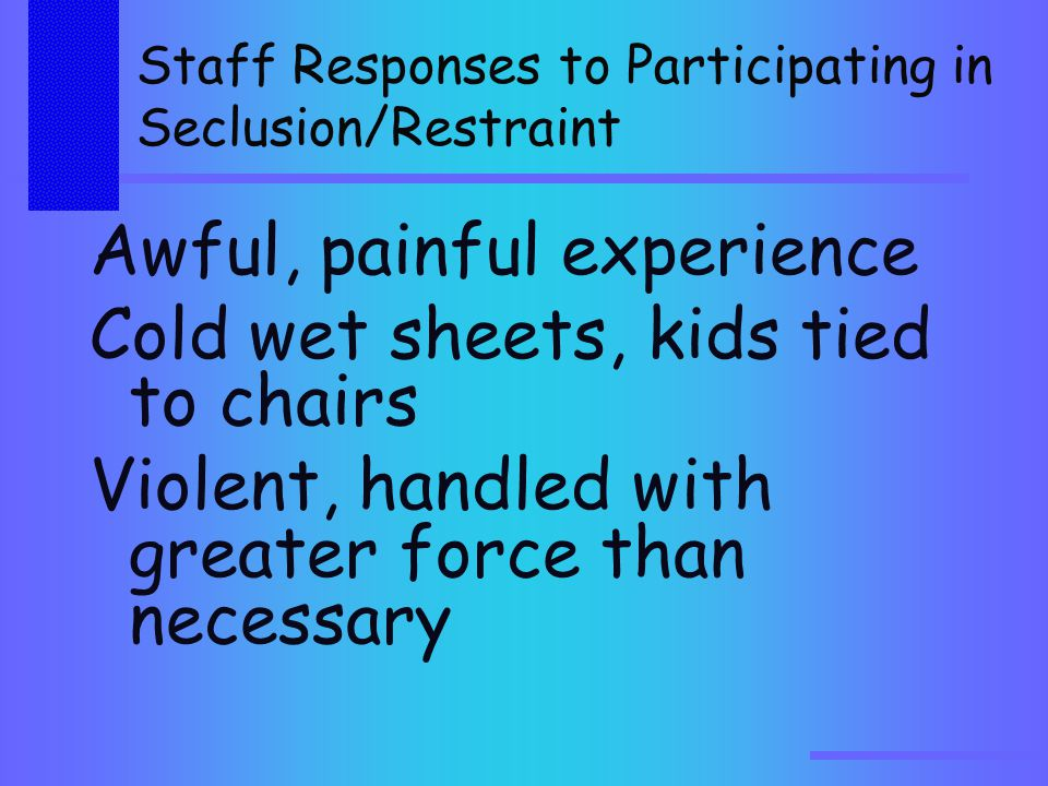 Staff Responses to Participating in Seclusion/Restraint Awful, painful experience Cold wet sheets, kids tied to chairs Violent, handled with greater force than necessary