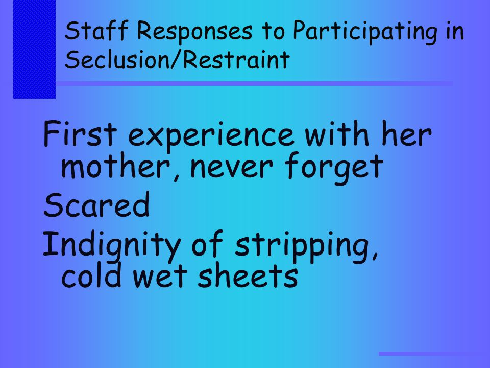 Staff Responses to Participating in Seclusion/Restraint First experience with her mother, never forget Scared Indignity of stripping, cold wet sheets