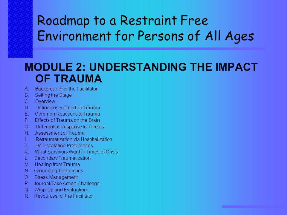 Roadmap to a Restraint Free Environment for Persons of All Ages MODULE 2: UNDERSTANDING THE IMPACT OF TRAUMA A.