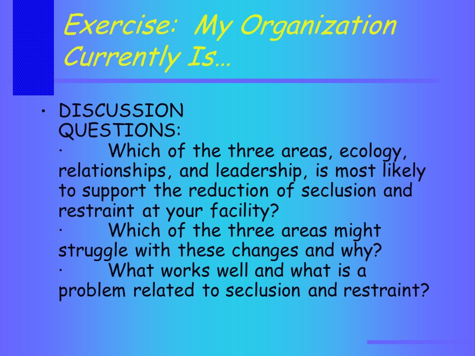 Exercise: My Organization Currently Is… DISCUSSION QUESTIONS: · Which of the three areas, ecology, relationships, and leadership, is most likely to support the reduction of seclusion and restraint at your facility.