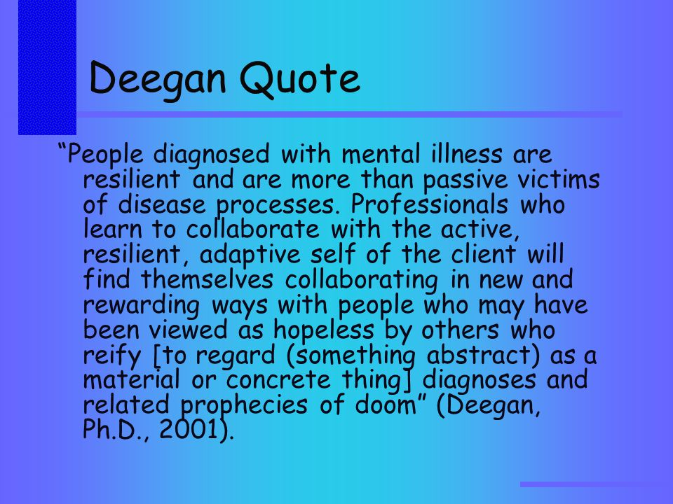 Deegan Quote People diagnosed with mental illness are resilient and are more than passive victims of disease processes.
