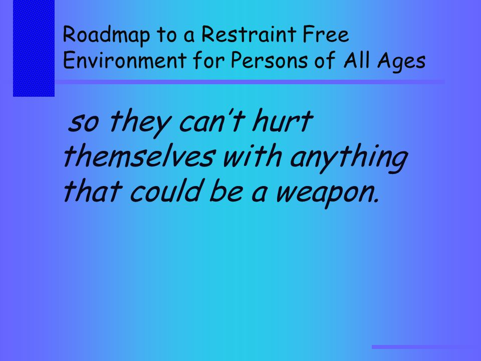 Roadmap to a Restraint Free Environment for Persons of All Ages so they can't hurt themselves with anything that could be a weapon.