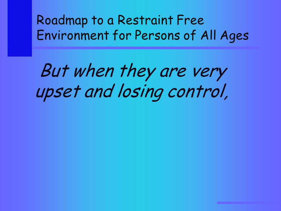 Roadmap to a Restraint Free Environment for Persons of All Ages But when they are very upset and losing control,
