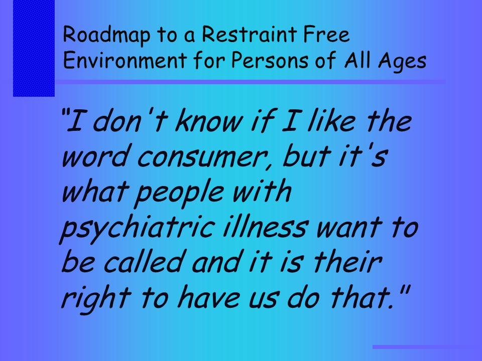 Roadmap to a Restraint Free Environment for Persons of All Ages I don t know if I like the word consumer, but it s what people with psychiatric illness want to be called and it is their right to have us do that.