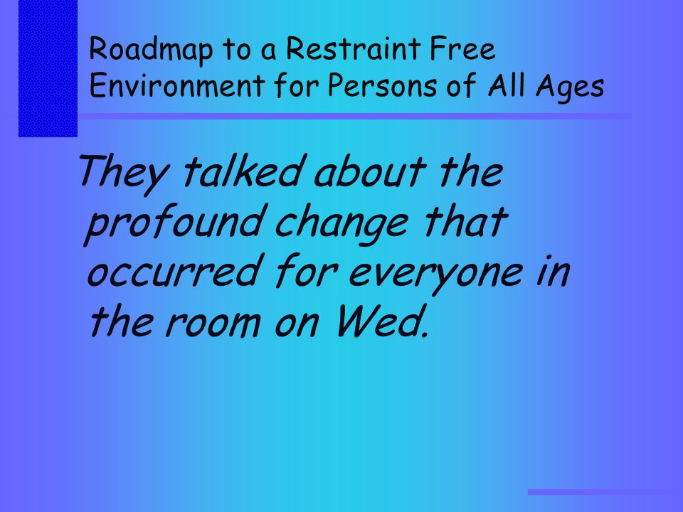 Roadmap to a Restraint Free Environment for Persons of All Ages They talked about the profound change that occurred for everyone in the room on Wed.