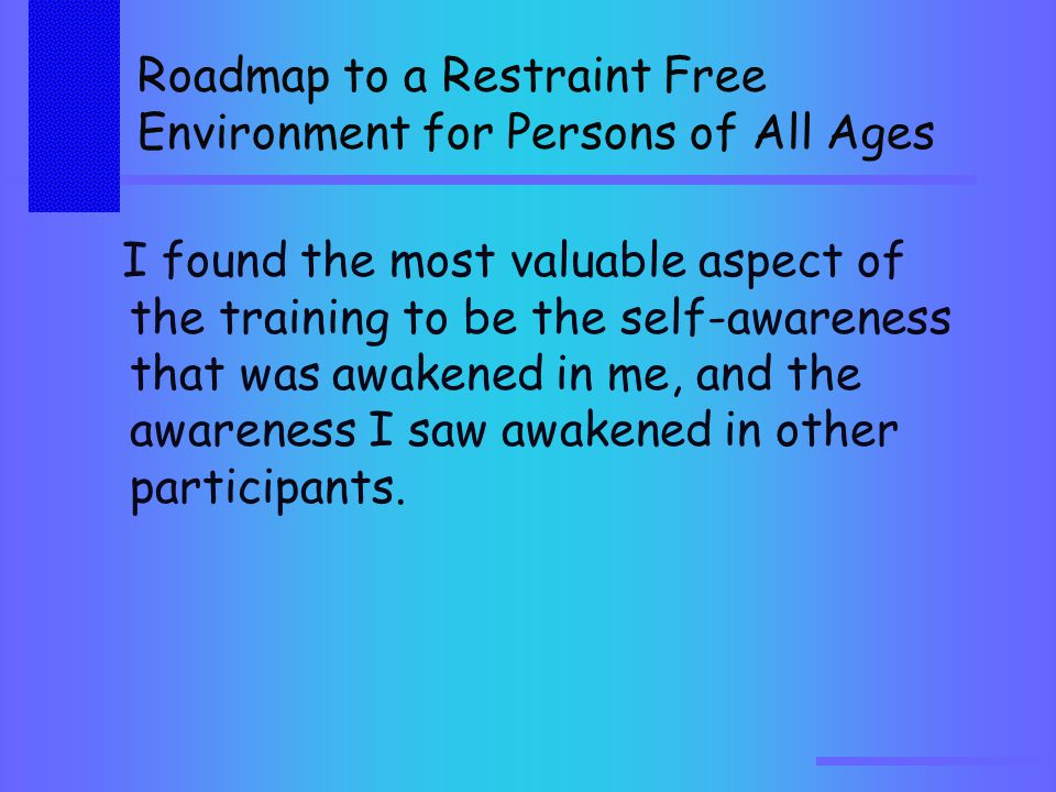 Roadmap to a Restraint Free Environment for Persons of All Ages I found the most valuable aspect of the training to be the self-awareness that was awakened in me, and the awareness I saw awakened in other participants.