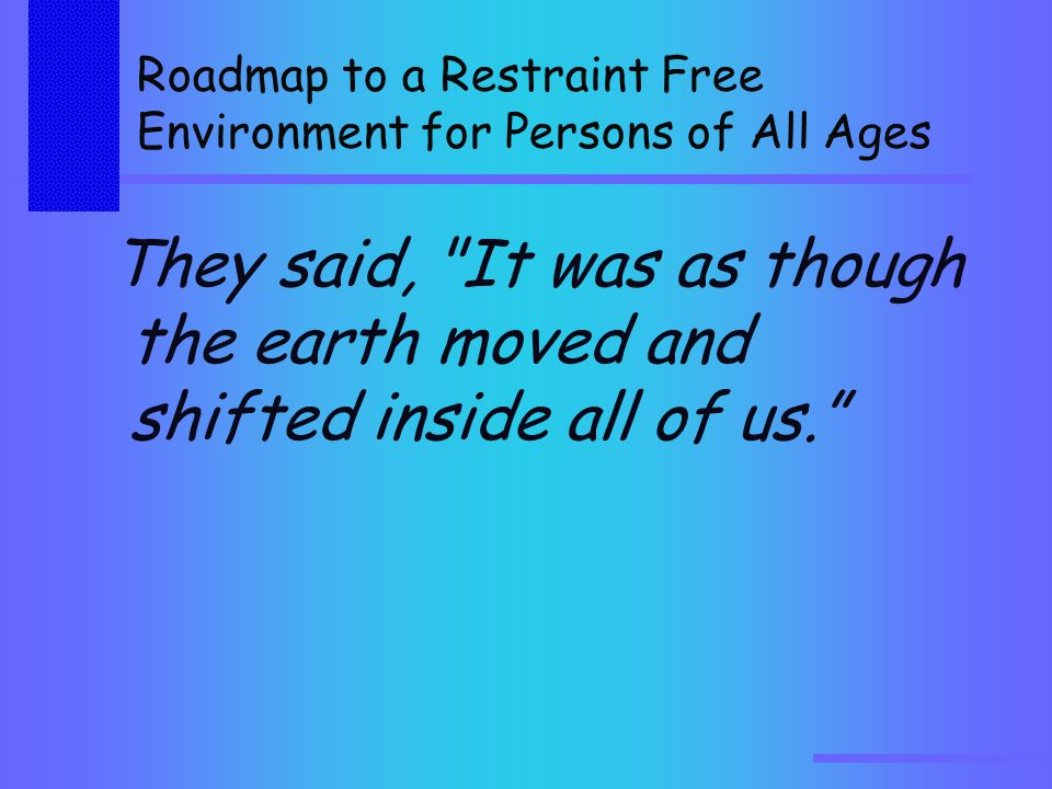 Roadmap to a Restraint Free Environment for Persons of All Ages They said, It was as though the earth moved and shifted inside all of us.