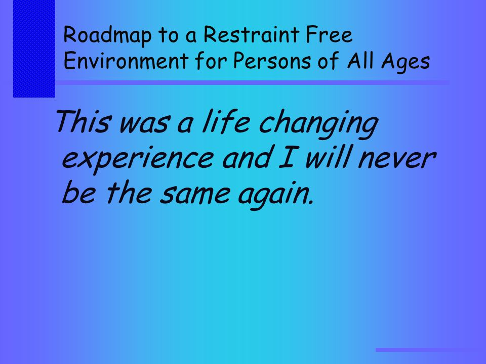 Roadmap to a Restraint Free Environment for Persons of All Ages This was a life changing experience and I will never be the same again.