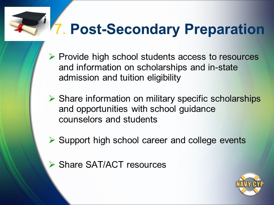 7. Post-Secondary Preparation  Provide high school students access to resources and information on scholarships and in-state admission and tuition el