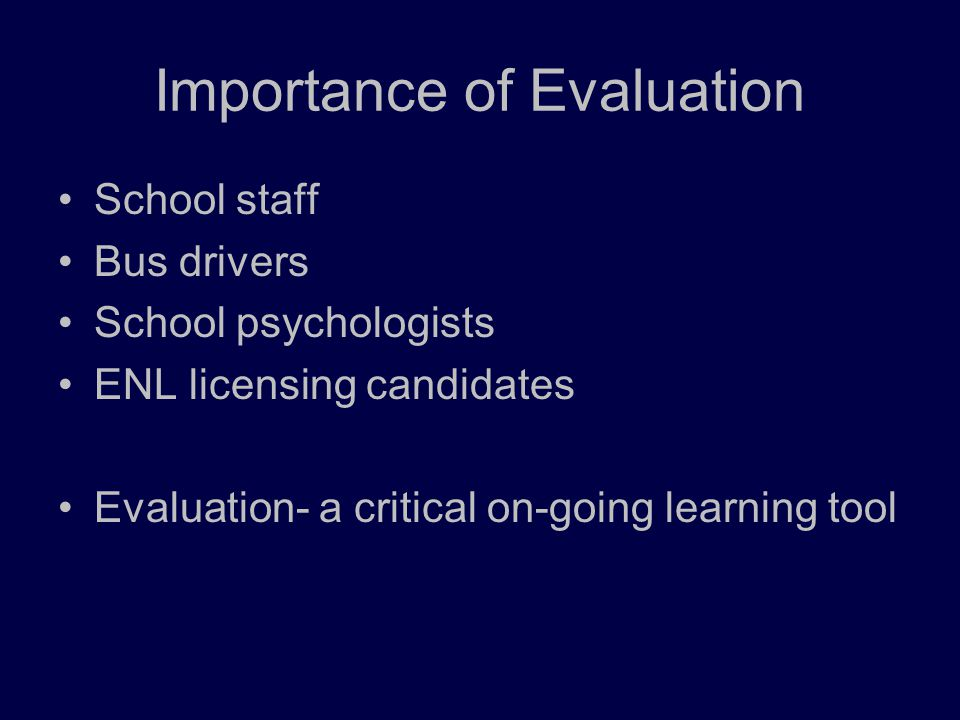 Importance of Evaluation School staff Bus drivers School psychologists ENL licensing candidates Evaluation- a critical on-going learning tool