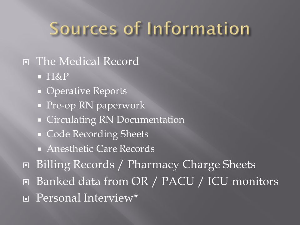  The Medical Record  H&P  Operative Reports  Pre-op RN paperwork  Circulating RN Documentation  Code Recording Sheets  Anesthetic Care Records  Billing Records / Pharmacy Charge Sheets  Banked data from OR / PACU / ICU monitors  Personal Interview*